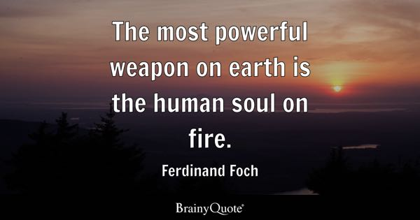The most powerful weapon on earth is the human soul on fire. - Ferdinand Foch