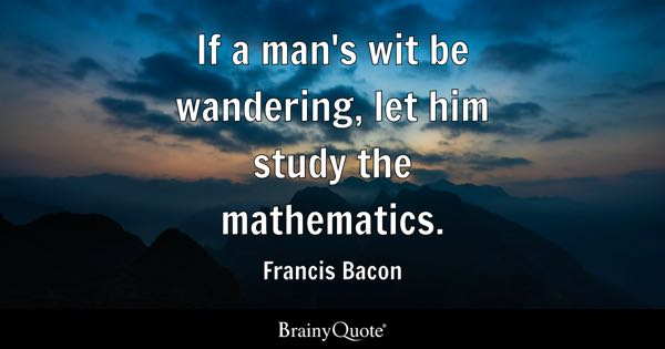 If a man's wit be wandering, let him study the mathematics. - Francis Bacon