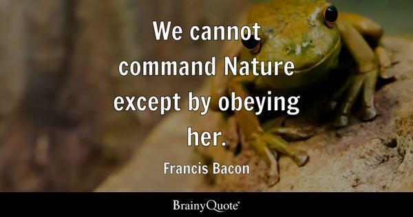 We cannot command Nature except by obeying her. - Francis Bacon