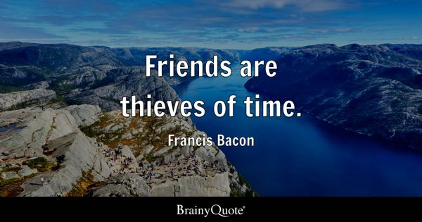Friends are thieves of time. - Francis Bacon