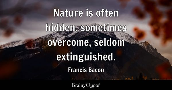 Nature is often hidden, sometimes overcome, seldom extinguished. - Francis Bacon