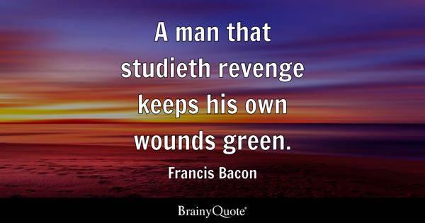 A man that studieth revenge keeps his own wounds green. - Francis Bacon