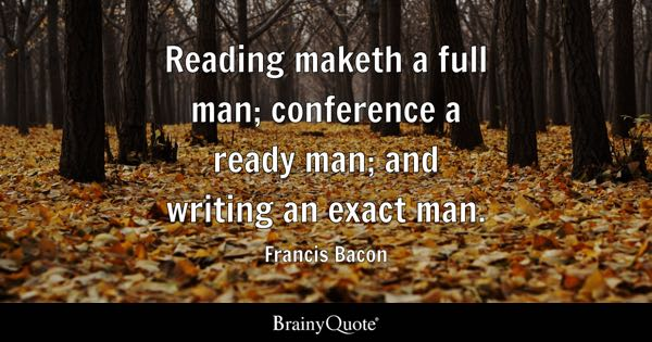 Reading maketh a full man; conference a ready man; and writing an exact man. - Francis Bacon