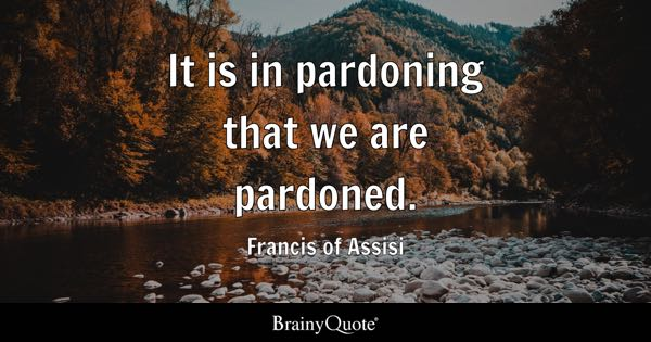 It is in pardoning that we are pardoned. - Francis of Assisi