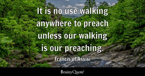 It is no use walking anywhere to preach unless our walking is our preaching. - Francis of Assisi