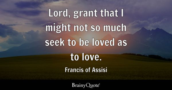 Lord, grant that I might not so much seek to be loved as to love. - Francis of Assisi