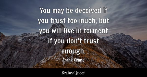 You may be deceived if you trust too much, but you will live in torment if you don't trust enough. - Frank Crane