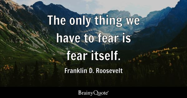 The only thing we have to fear is fear itself. - Franklin D. Roosevelt