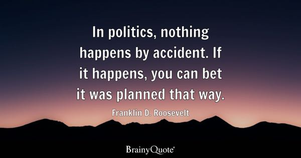 In politics, nothing happens by accident. If it happens, you can bet it was planned that way. - Franklin D. Roosevelt