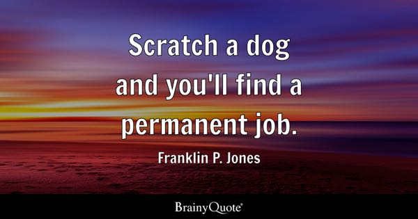 Scratch a dog and you'll find a permanent job. - Franklin P. Jones