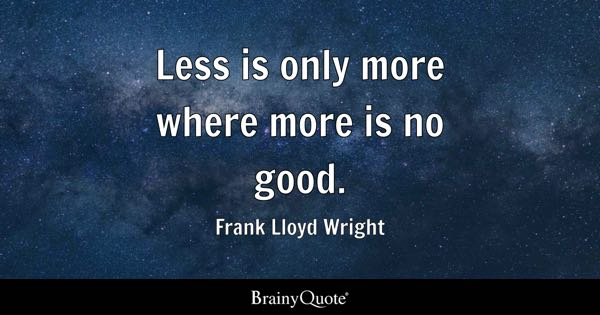 Less is only more where more is no good. - Frank Lloyd Wright