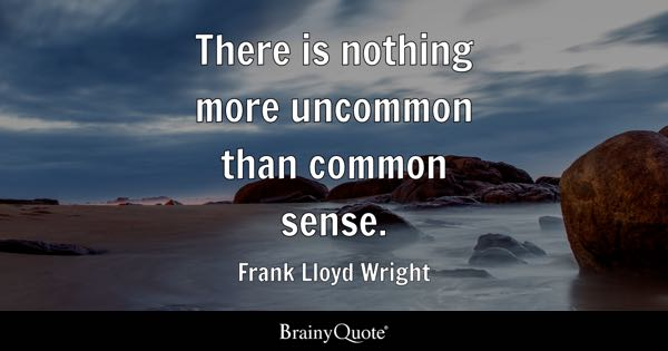 There is nothing more uncommon than common sense. - Frank Lloyd Wright