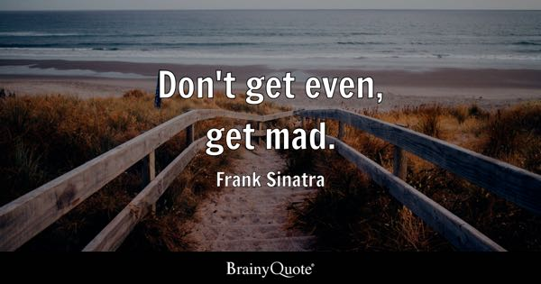 Don't get even, get mad. - Frank Sinatra