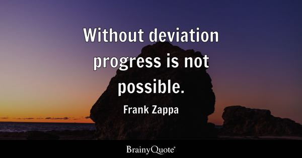 Without deviation progress is not possible. - Frank Zappa