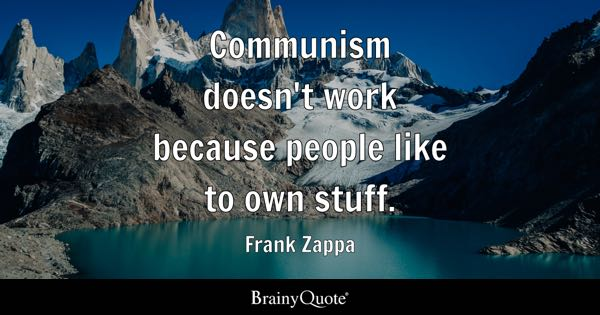 Communism doesn't work because people like to own stuff. - Frank Zappa