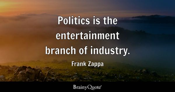 Politics is the entertainment branch of industry. - Frank Zappa