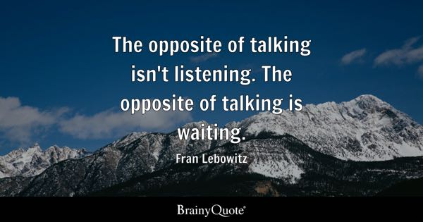 The opposite of talking isn't listening. The opposite of talking is waiting. - Fran Lebowitz