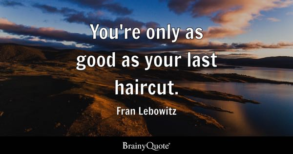 You're only as good as your last haircut. - Fran Lebowitz
