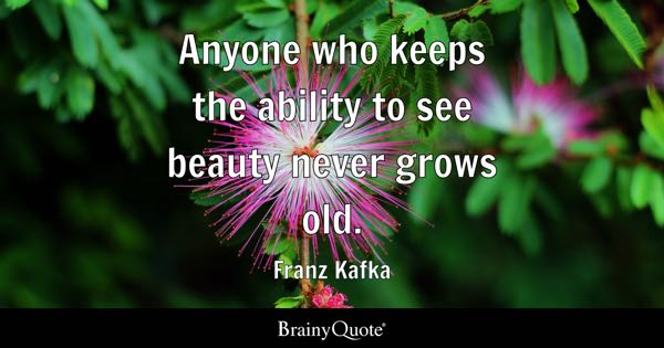 Anyone who keeps the ability to see beauty never grows old. - Franz Kafka