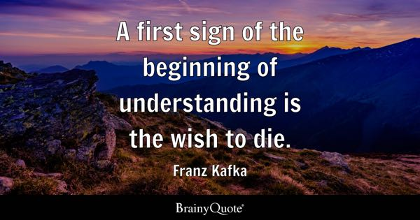 A first sign of the beginning of understanding is the wish to die. - Franz Kafka