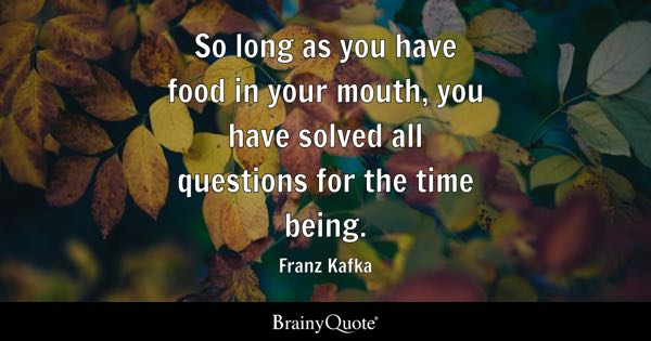 So long as you have food in your mouth, you have solved all questions for the time being. - Franz Kafka