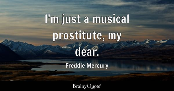 I'm just a musical prostitute, my dear. - Freddie Mercury