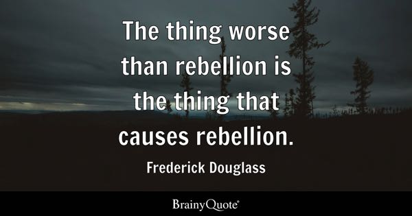 The thing worse than rebellion is the thing that causes rebellion. - Frederick Douglass
