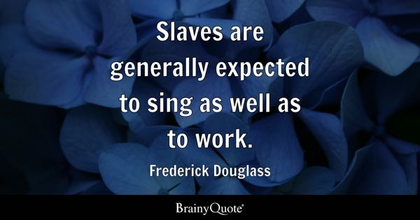 Slaves are generally expected to sing as well as to work. - Frederick Douglass