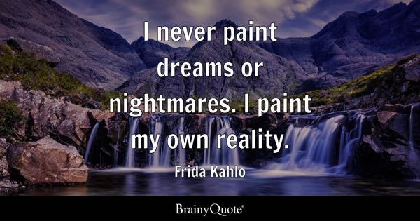 I never paint dreams or nightmares. I paint my own reality. - Frida Kahlo