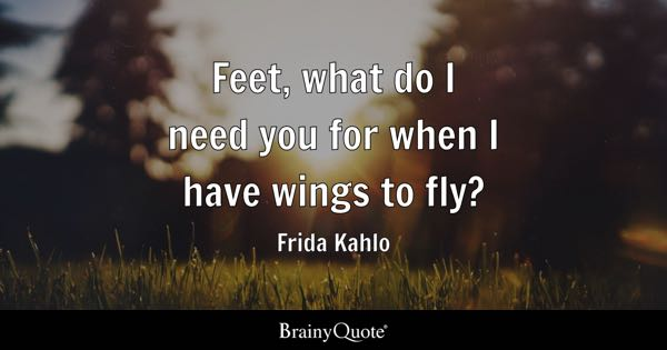 Feet, what do I need you for when I have wings to fly? - Frida Kahlo