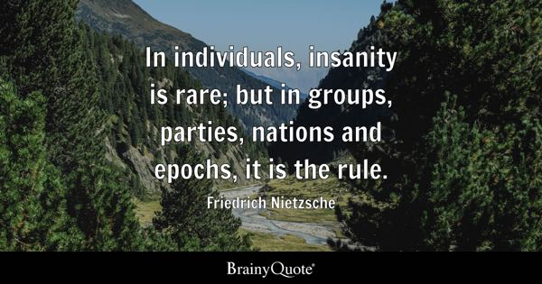 In individuals, insanity is rare; but in groups, parties, nations and epochs, it is the rule. - Friedrich Nietzsche