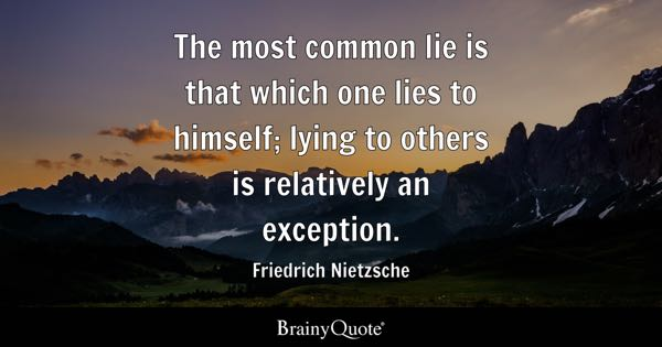 The most common lie is that which one lies to himself; lying to others is relatively an exception. - Friedrich Nietzsche