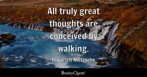 All truly great thoughts are conceived by walking. - Friedrich Nietzsche