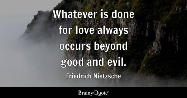 Whatever is done for love always occurs beyond good and evil. - Friedrich Nietzsche