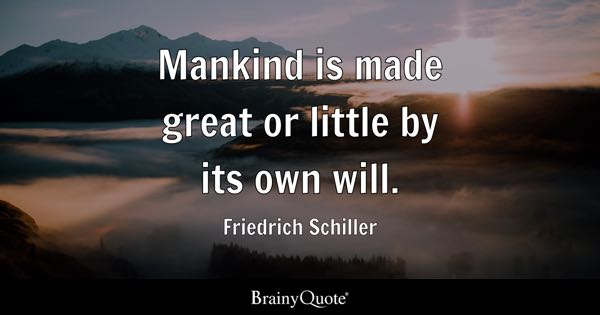 Mankind is made great or little by its own will. - Friedrich Schiller