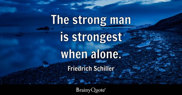 The strong man is strongest when alone. - Friedrich Schiller
