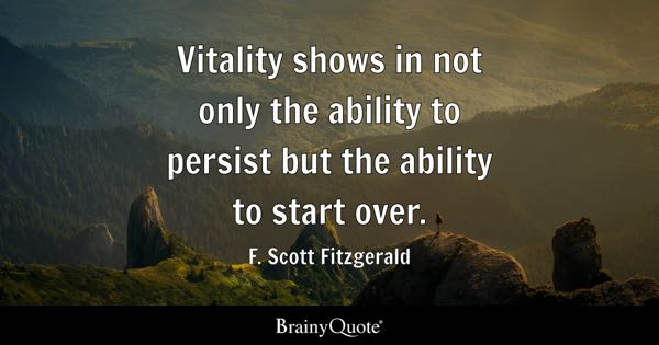 Vitality shows in not only the ability to persist but the ability to start over. - F. Scott Fitzgerald