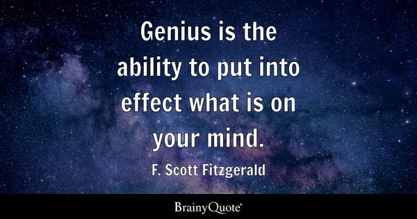Genius is the ability to put into effect what is on your mind. - F. Scott Fitzgerald