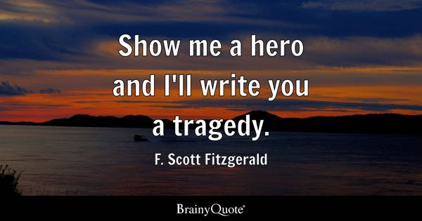 Show me a hero and I'll write you a tragedy. - F. Scott Fitzgerald