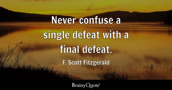 Never confuse a single defeat with a final defeat. - F. Scott Fitzgerald