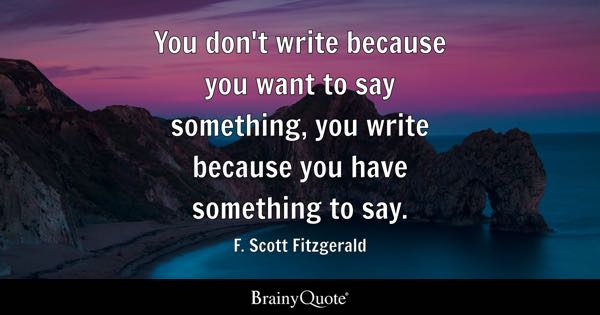 You don't write because you want to say something, you write because you have something to say. - F. Scott Fitzgerald