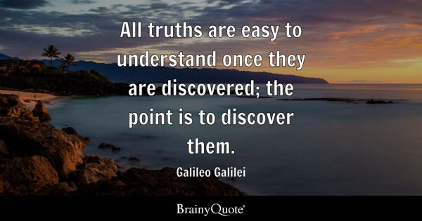 All truths are easy to understand once they are discovered; the point is to discover them. - Galileo Galilei