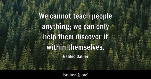 We cannot teach people anything; we can only help them discover it within themselves. - Galileo Galilei