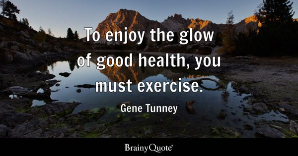 To enjoy the glow of good health, you must exercise. - Gene Tunney