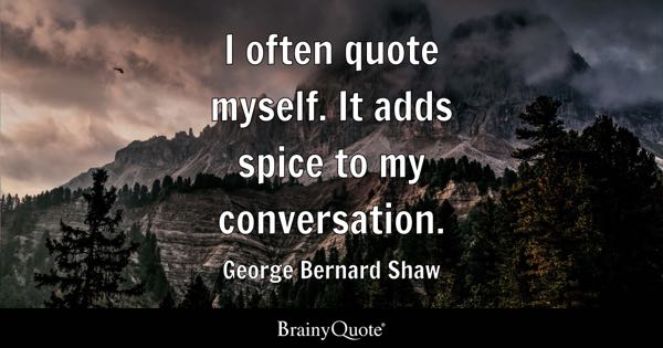 I often quote myself. It adds spice to my conversation. - George Bernard Shaw