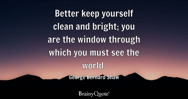 Better keep yourself clean and bright; you are the window through which you must see the world. - George Bernard Shaw