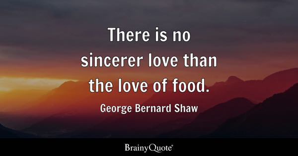 There is no sincerer love than the love of food. - George Bernard Shaw