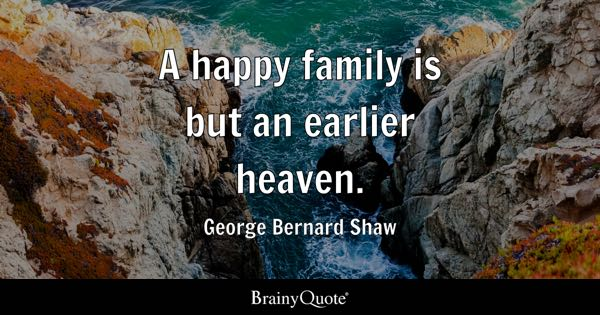 A happy family is but an earlier heaven. - George Bernard Shaw