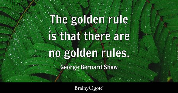 The golden rule is that there are no golden rules. - George Bernard Shaw