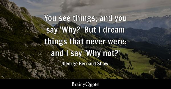 You see things; and you say 'Why?' But I dream things that never were; and I say 'Why not?' - George Bernard Shaw